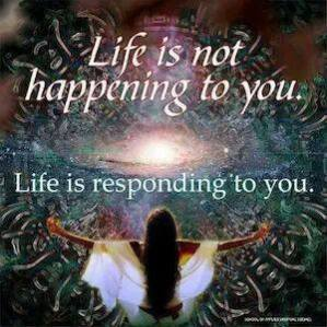 Life responds to you